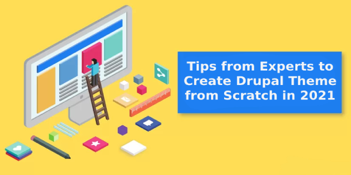 Professional Tips from Experts to Create Drupal Theme from Scratch in 2021